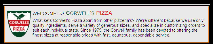 About Corwell's PIZZA - What sets Corwell's Pizza apart from other pizzeria's? We're different because we use only quality ingredients, serve a variety of generous sizes, and specialize in customizing orders to suit each individual taste. Since 1975, the Corwell family has been devoted to offering the finest pizza at reasonable prices with fast, courteous, dependable service.